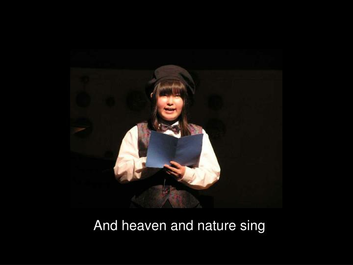 And heaven and nature sing