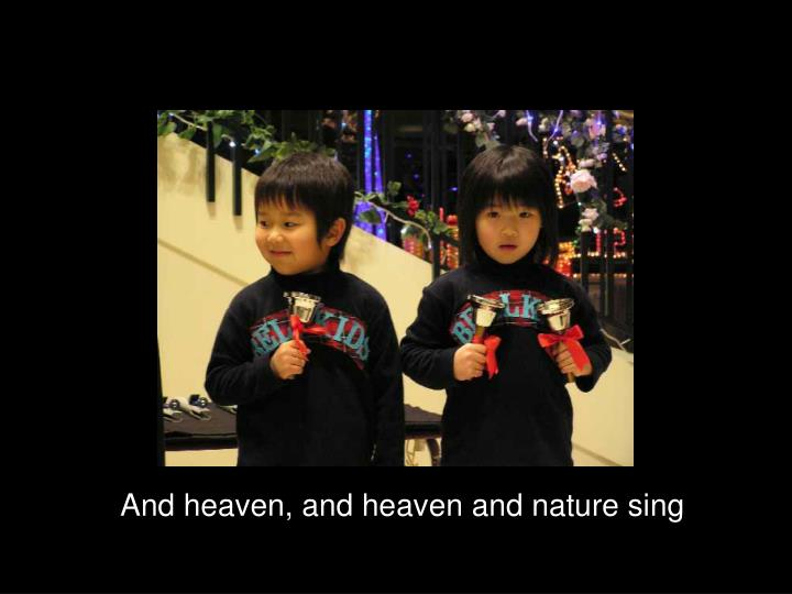 And heaven, and heaven and nature sing