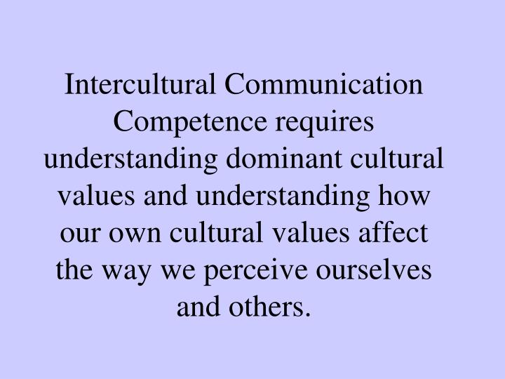 Intercultural Communication Competence requires understanding dominant cultural values and understan...