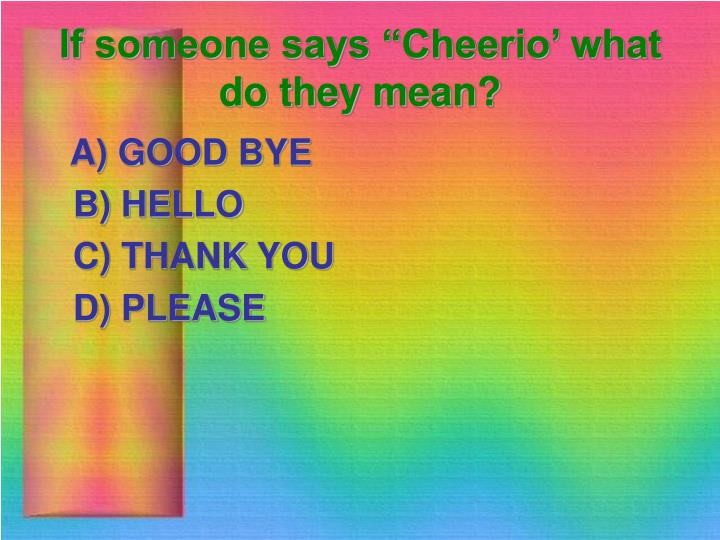 "If someone says ""Cheerio' what do they mean?"
