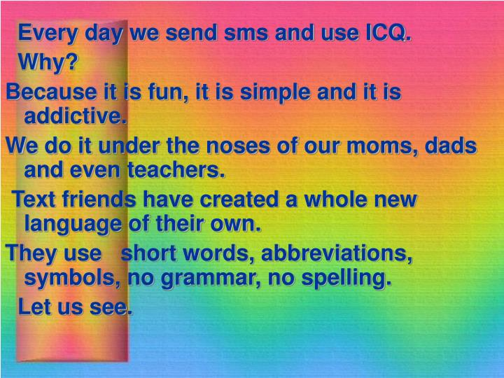 Every day we send sms and use ICQ.