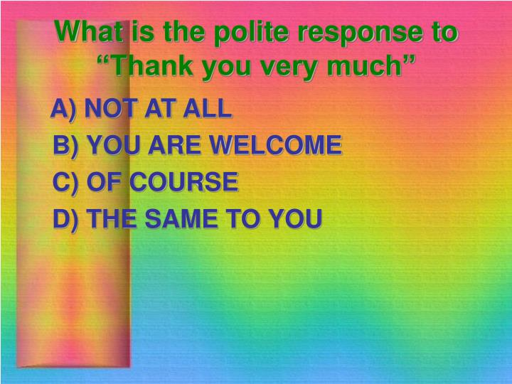"What is the polite response to ""Thank you very much"""