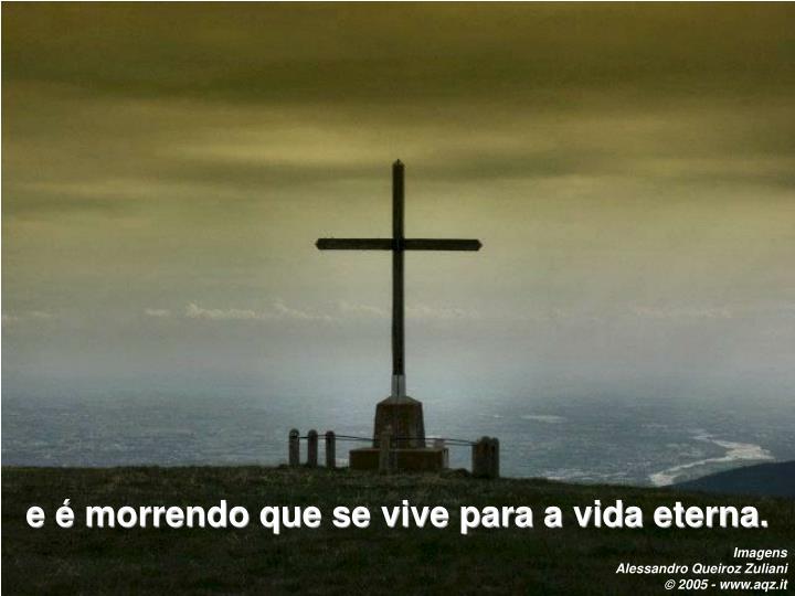 e é morrendo que se vive para a vida eterna.