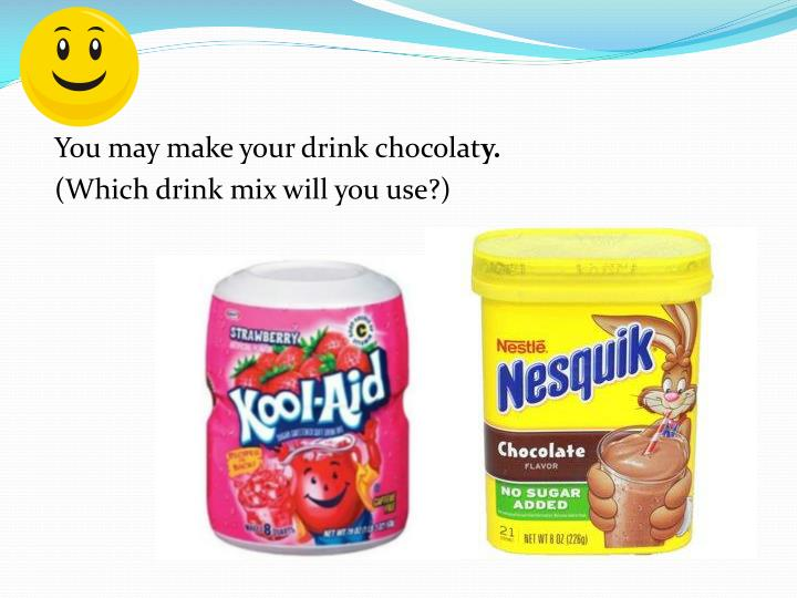 You may make your drink chocolat