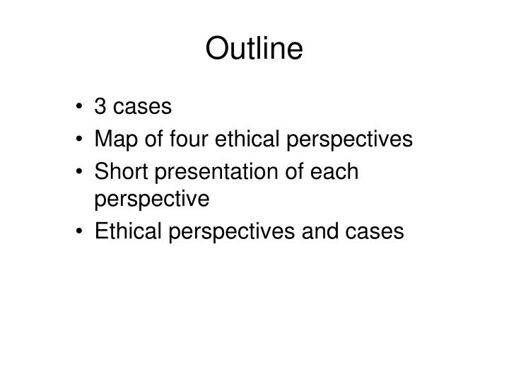 an examination of different ethical perspectives Ethical perspectives in business print reference this absolute ethics holds that there is one universal moral code which is final and applies equally to all men of all ages, and that changing situations or changing views make no difference whatsoever to this absolute moral code.
