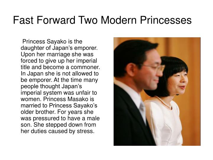 Princess Sayako is the daughter of Japan's emporer. Upon her marriage she was forced to give up her imperial title and become a commoner. In Japan she is not allowed to be emporer. At the time many people thought Japan's imperial system was unfair to women. Princess Masako is married to Princess Sayako's older brother. For years she was pressured to have a male son. She stepped down from her duties caused by stress.