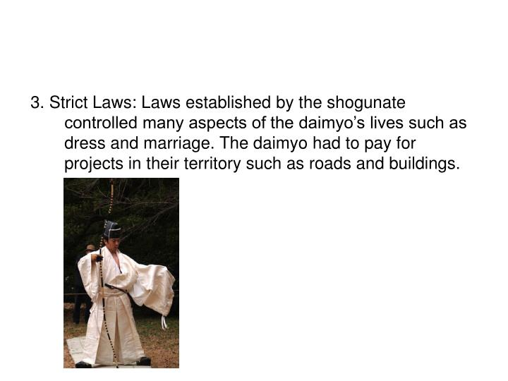 3. Strict Laws: Laws established by the shogunate controlled many aspects of the daimyo's lives such as dress and marriage. The daimyo had to pay for projects in their territory such as roads and buildings.
