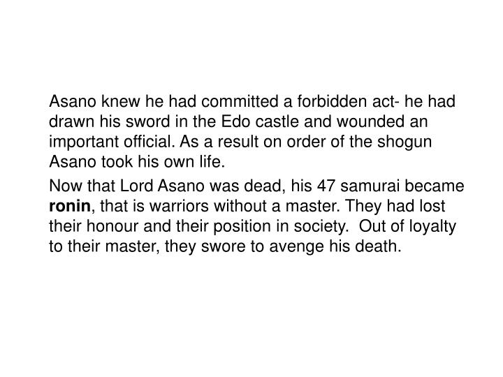 Asano knew he had committed a forbidden act- he had drawn his sword in the Edo castle and wounded a...
