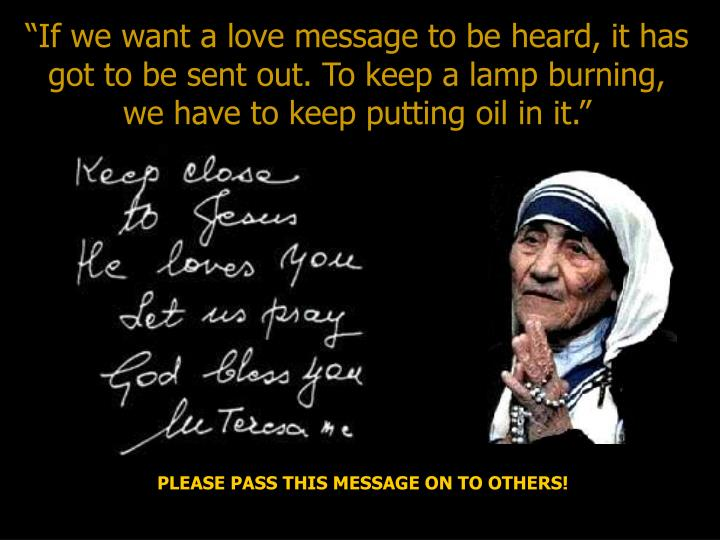 """""""If we want a love message to be heard, it has got to be sent out. To keep a lamp burning, we have to keep putting oil in it."""""""