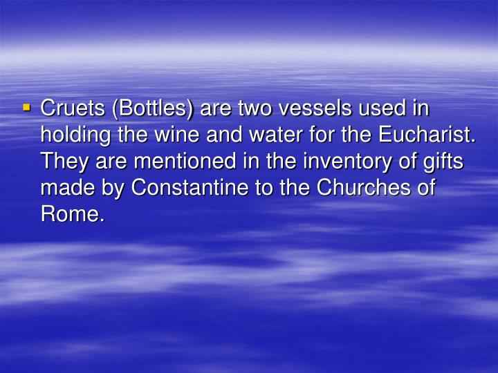 Cruets (Bottles) are two vessels used in holding the wine and water for the Eucharist. They are mentioned in the inventory of gifts made by Constantine to the Churches of Rome.