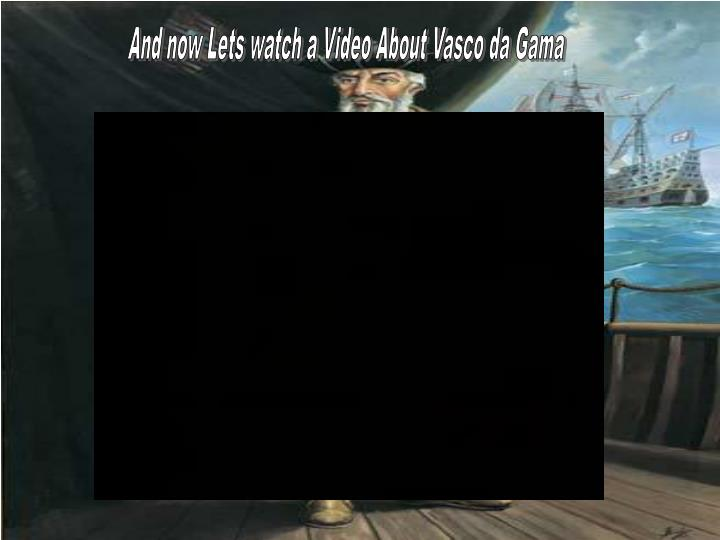 And now Lets watch a Video About Vasco da Gama