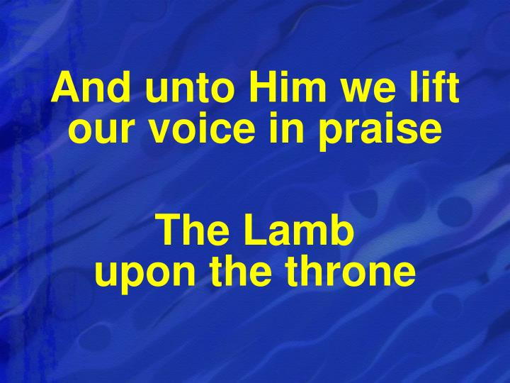And unto Him we lift our voice in praise