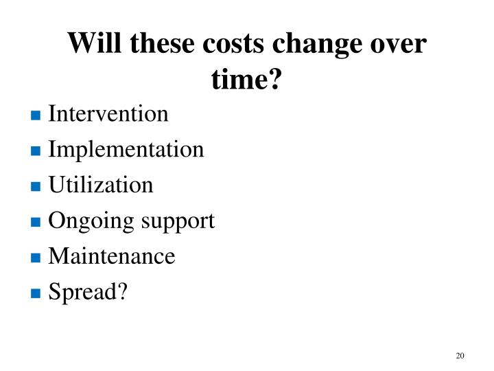 Will these costs change over time?