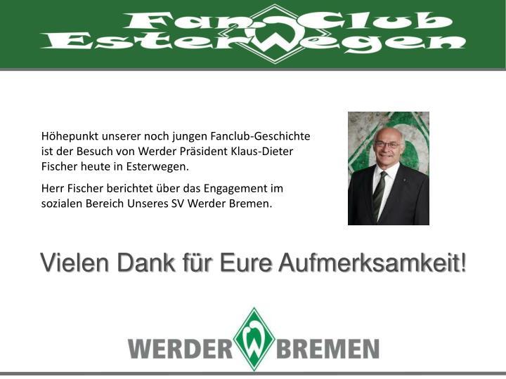 Höhepunkt unserer noch jungen Fanclub-Geschichte ist der Besuch von Werder Präsident Klaus-Dieter Fischer heute in