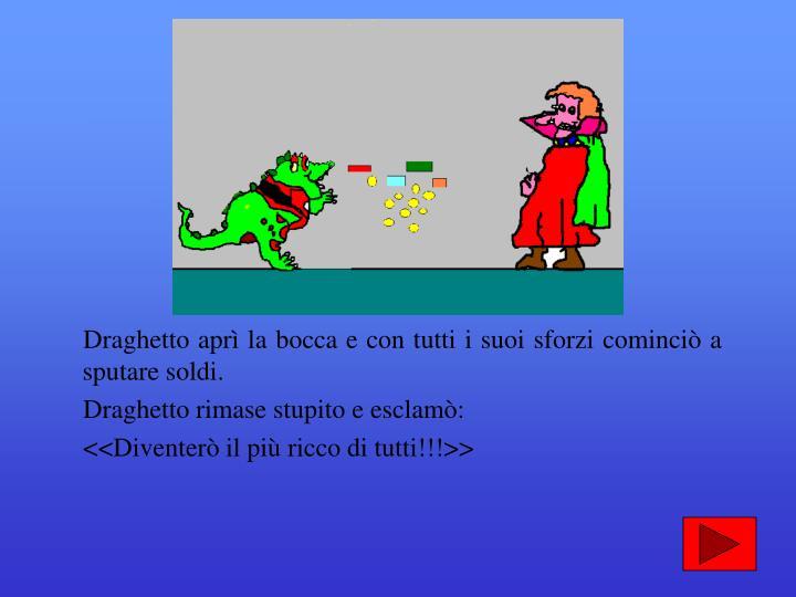 Draghetto aprì la bocca e con tutti i suoi sforzi cominciò a sputare soldi.