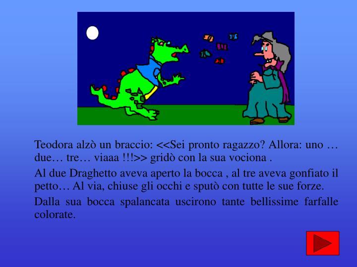 Teodora alzò un braccio: <<Sei pronto ragazzo? Allora: uno … due… tre… viaaa !!!>> gridò con la sua vociona .
