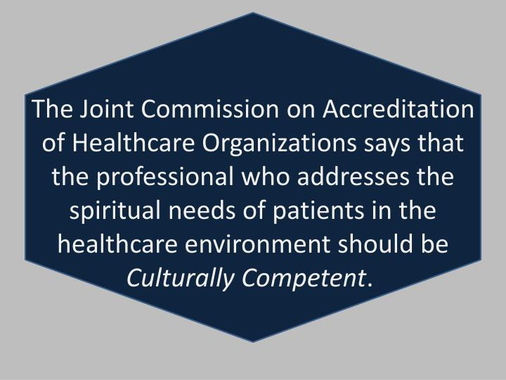 The Joint Commission on Accreditation of Healthcare Organizations says that the professional who addresses the spiritual needs of patients in the healthcare environment should be