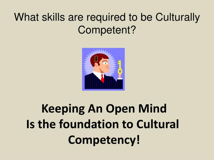 What skills are required to be Culturally Competent?