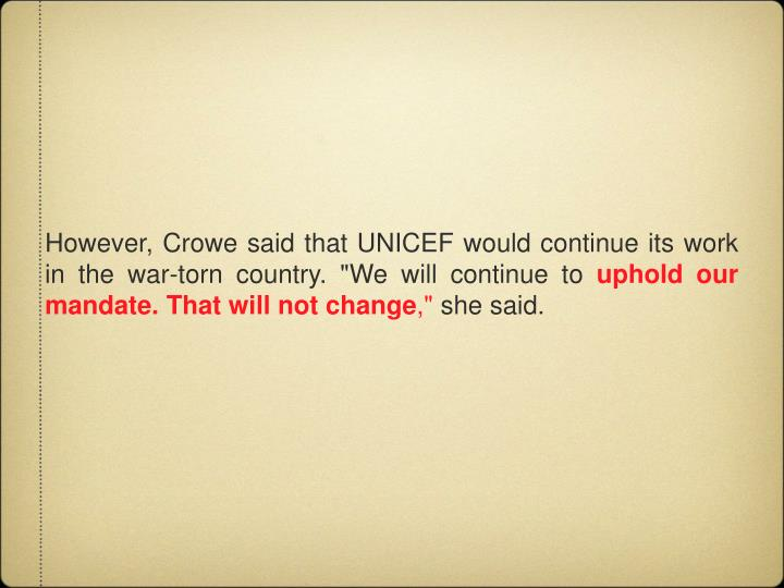 "However, Crowe said that UNICEF would continue its work in the war-torn country. ""We will continue to"