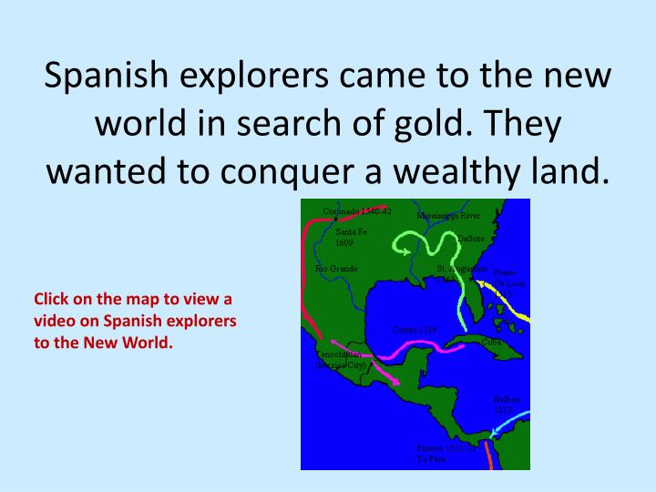 spanish explorers The spanish conquistadors were some of the first men to travel to the new world they got their name from being both conquerors and explorers they got their name from being both conquerors and explorers.
