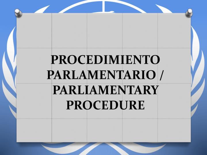 PROCEDIMIENTO PARLAMENTARIO / PARLIAMENTARY