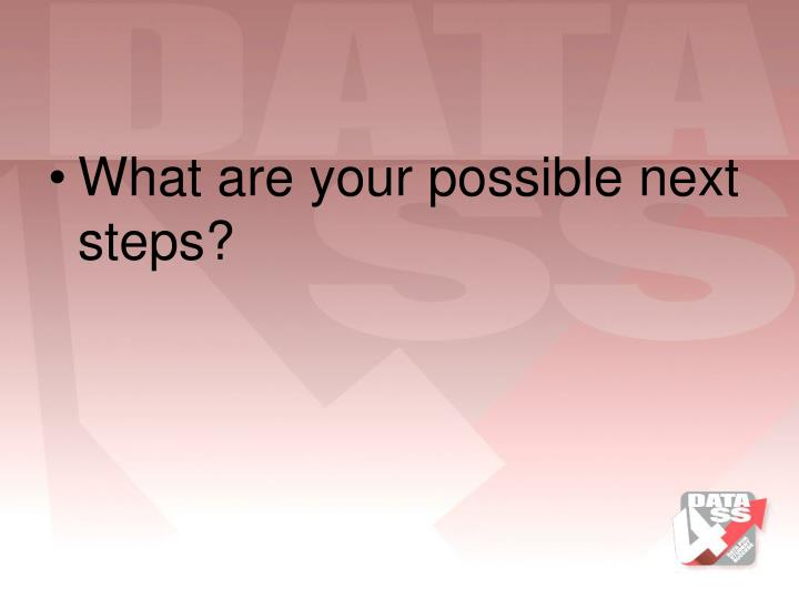 What are your possible next steps?