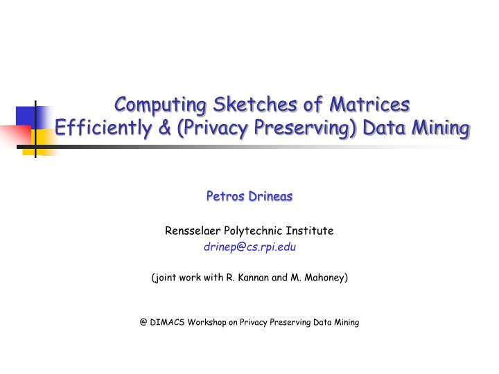 computing sketches of matrices efficiently privacy preserving data mining n.