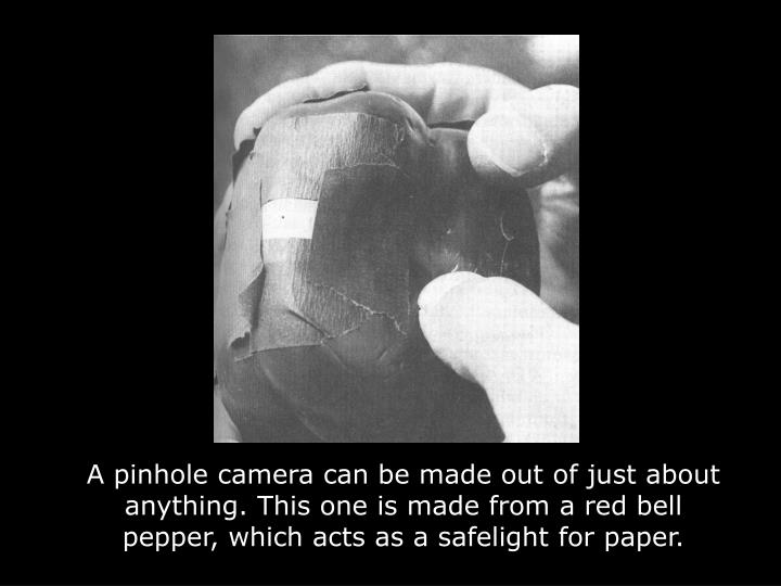 A pinhole camera can be made out of just about anything. This one is made from a red bell pepper, which acts as a safelight for paper.