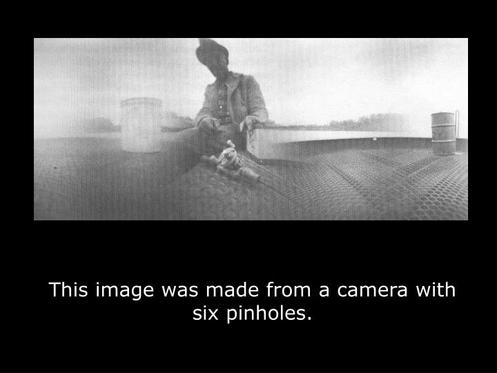 This image was made from a camera with six pinholes.