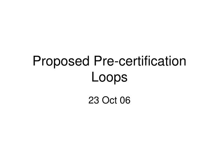 PPT - Proposed Pre-certification Loops PowerPoint Presentation - ID ...