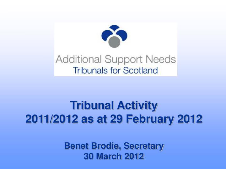 tribunal activity 2011 2012 as at 29 february 2012 benet brodie secretary 30 march 2012