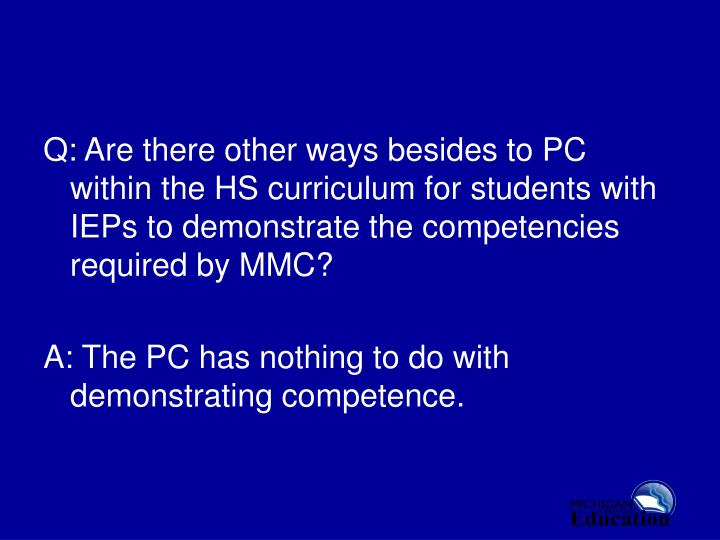Q: Are there other ways besides to PC within the HS curriculum for students with IEPs to demonstrate the competencies required by MMC?