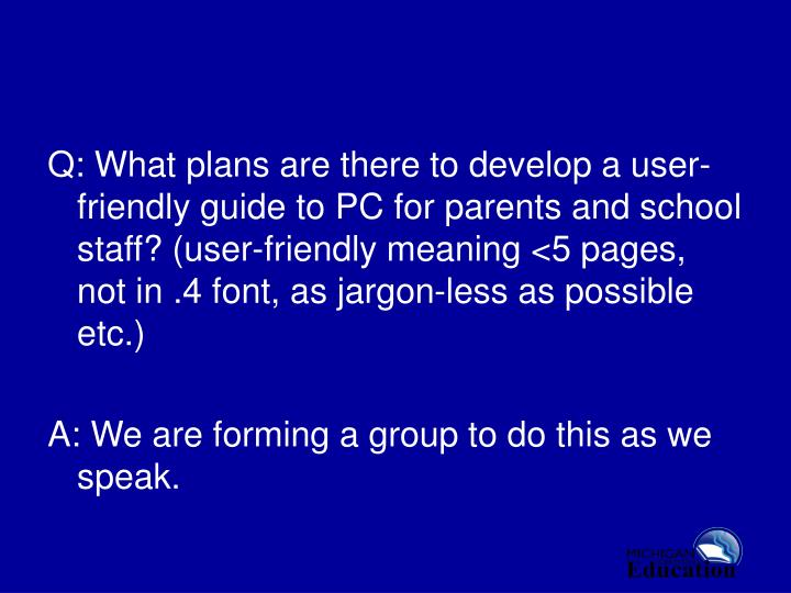Q: What plans are there to develop a user-friendly guide to PC for parents and school staff? (user-friendly meaning <5 pages, not in .4 font, as jargon-less as possible etc.)