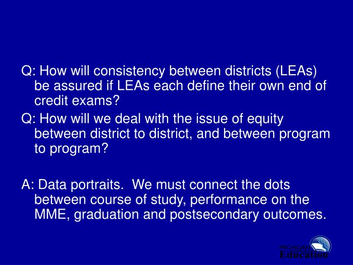 Q: How will consistency between districts (LEAs) be assured if LEAs each define their own end of credit exams?