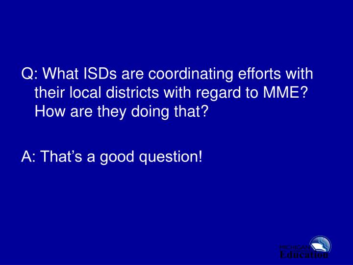 Q: What ISDs are coordinating efforts with their local districts with regard to MME?  How are they doing that?