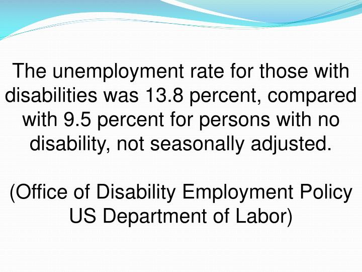 The unemployment rate for those with disabilities was 13.8 percent, compared with 9.5 percent for persons with no disability, not seasonally adjusted.