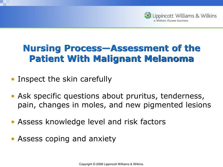 a nursing process approach to malignant melanoma Skin cancer is a significant public health challenge with an incidence reaching epidemic proportions many health care providers, including nurse practitioners, have expressed a concern that they are not optimally prepared with the current knowledge related to skin cancer prevention and early detection.
