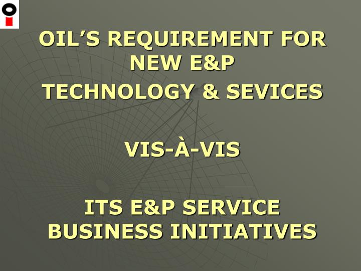 OIL'S REQUIREMENT FOR NEW E&P