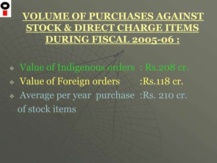 VOLUME OF PURCHASES AGAINST STOCK & DIRECT CHARGE ITEMS DURING FISCAL 2005-06 :