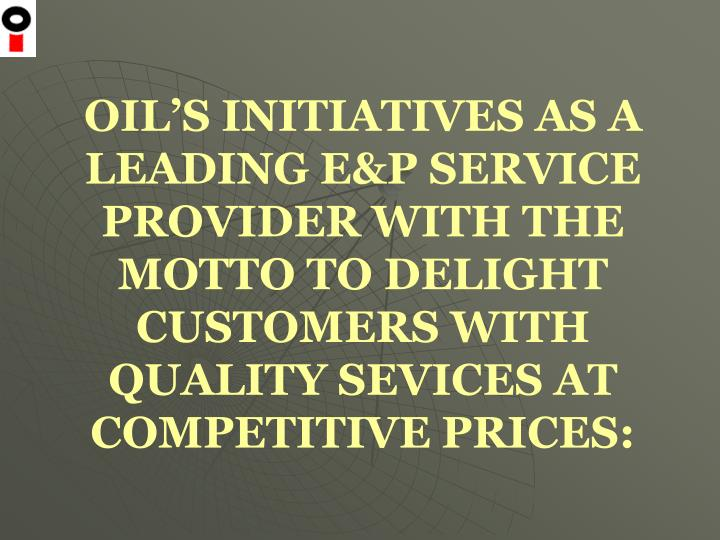 OIL'S INITIATIVES AS A LEADING E&P SERVICE PROVIDER WITH THE MOTTO TO DELIGHT CUSTOMERS WITH QUALITY SEVICES AT COMPETITIVE PRICES: