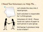 i need two volunteers to help me