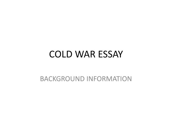 early cold war essay The cold war, as it is known, was a war where the two superpowers of the time the united states (us) and the union of soviet socialist repub this war lasted for about half a century and in this essay i shall relate the origins and the early manifestations of this war.