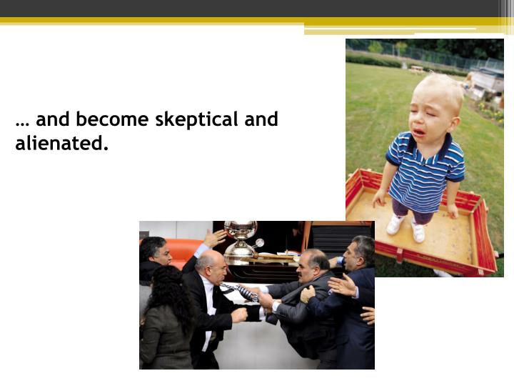 … and become skeptical and alienated.
