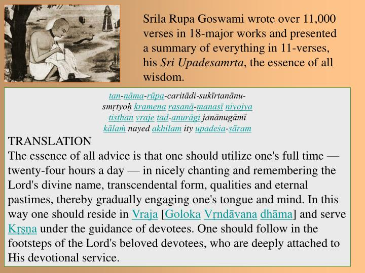 Srila Rupa Goswami wrote over 11,000 verses in 18-major works and presented a summary of everything in 11-verses, his