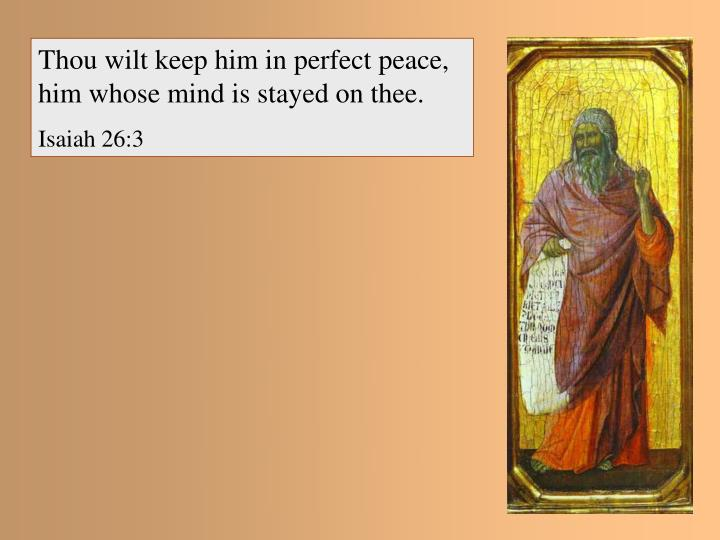 Thou wilt keep him in perfect peace, him whose mind is stayed on thee.