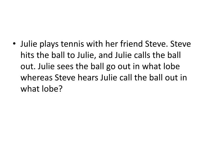Julie plays tennis with her friend Steve. Steve hits the ball to Julie, and Julie calls the ball out. Julie sees the ball go out in what lobe whereas Steve hears Julie call the ball out in what lobe?