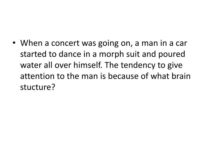 When a concert was going on, a man in a car started to dance in a morph suit and poured water all over himself. The tendency to give attention to the man is because of what brain