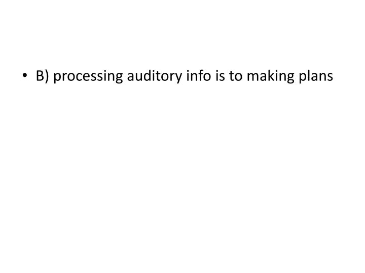 B) processing auditory info is to making plans