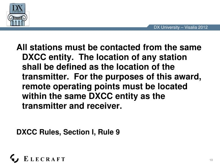 All stations must be contacted from the same DXCC entity.  The location of any station shall be defined as the location of the transmitter.  For the purposes of this award, remote operating points must be located within the same DXCC entity as the transmitter and receiver.