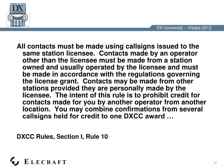 All contacts must be made using callsigns issued to the same station licensee.  Contacts made by an operator other than the licensee must be made from a station owned and usually operated by the licensee and must be made in accordance with the regulations governing the license grant.  Contacts may be made from other stations provided they are personally made by the licensee.  The intent of this rule is to prohibit credit for contacts made for you by another operator from another location.  You may combine confirmations from several callsigns held for credit to one DXCC award …